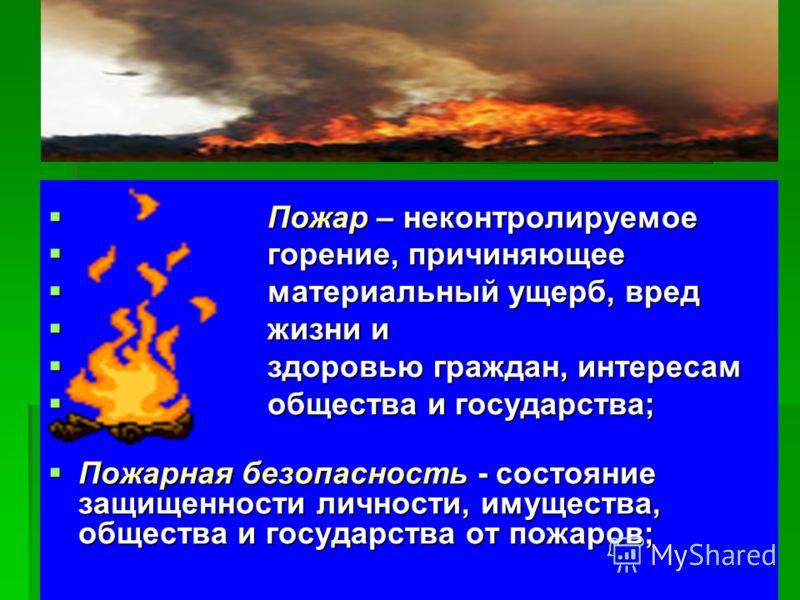 Пожар – неконтролируемое Пожар – неконтролируемое горение, причиняющее горение, причиняющее материальный ущерб, вред материальный ущерб, вред жизни и жизни и здоровью граждан, интересам здоровью граждан, интересам общества и государства; общества и г