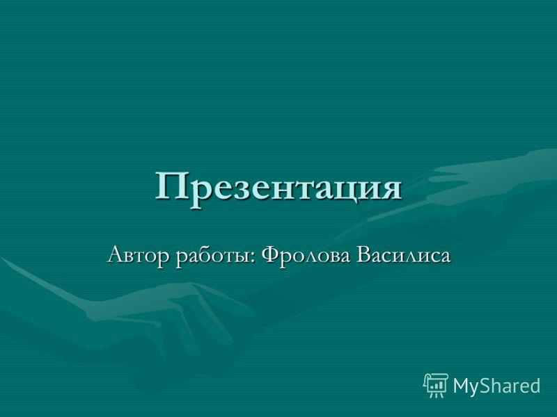 Презентация Автор работы: Фролова Василиса