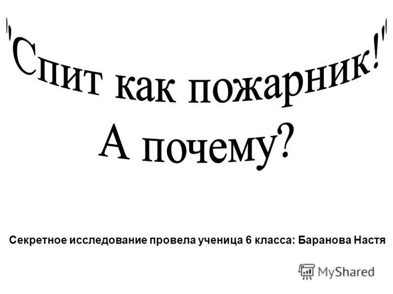 Секретное исследование провела ученица 6 класса: Баранова Настя