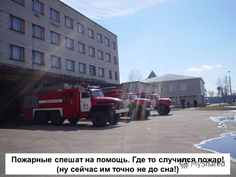 Пожарные спешат на помощь. Где то случился пожар! (ну сейчас им точно не до сна!)