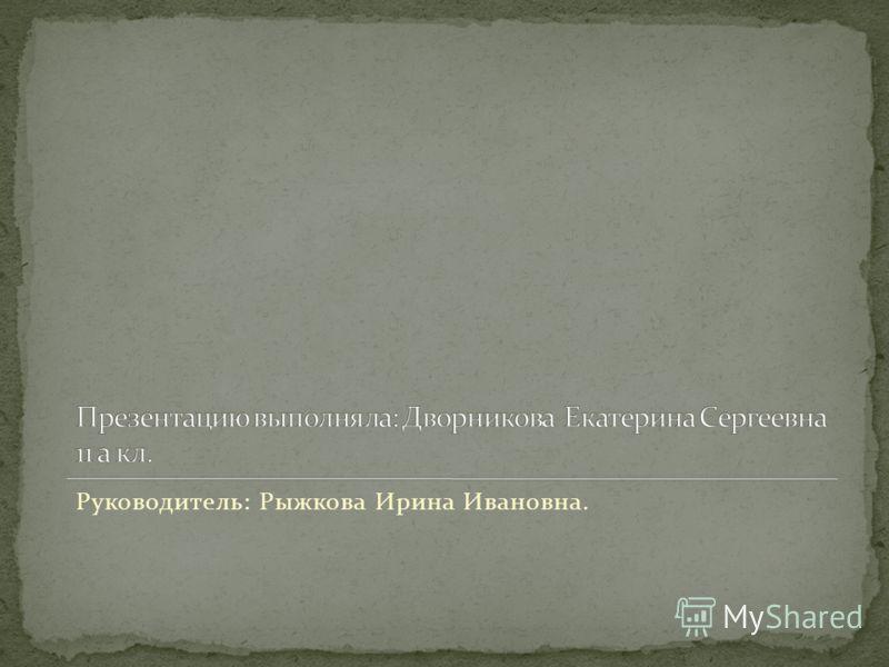 Руководитель: Рыжкова Ирина Ивановна.