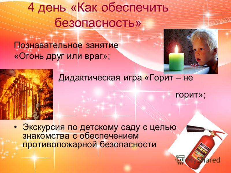 Познавательное занятие «Огонь друг или враг»; Дидактическая игра «Горит – не горит»; Экскурсия по детскому саду с целью знакомства с обеспечением противопожарной безопасности 4 день «Как обеспечить безопасность»