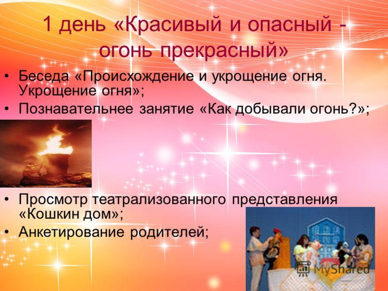1 день «Красивый и опасный - огонь прекрасный» Беседа «Происхождение и укрощение огня. Укрощение огня»; Познавательнее занятие «Как добывали огонь?»; Просмотр театрализованного представления «Кошкин дом»; Анкетирование родителей;