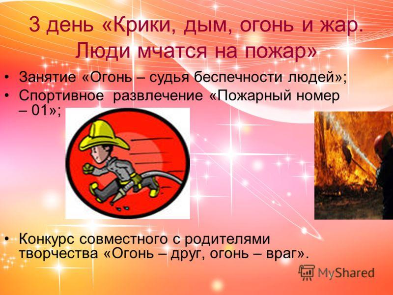 3 день «Крики, дым, огонь и жар. Люди мчатся на пожар» Занятие «Огонь – судья беспечности людей»; Спортивное развлечение «Пожарный номер – 01»; Конкурс совместного с родителями творчества «Огонь – друг, огонь – враг».