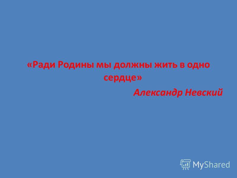 «Ради Родины мы должны жить в одно сердце» Александр Невский