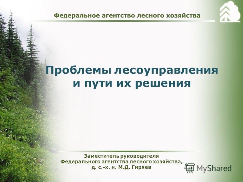 Проблемы лесоуправления и пути их решения Заместитель руководителя Федерального агентства лесного хозяйства, д. с.-х. н. М.Д. Гиряев