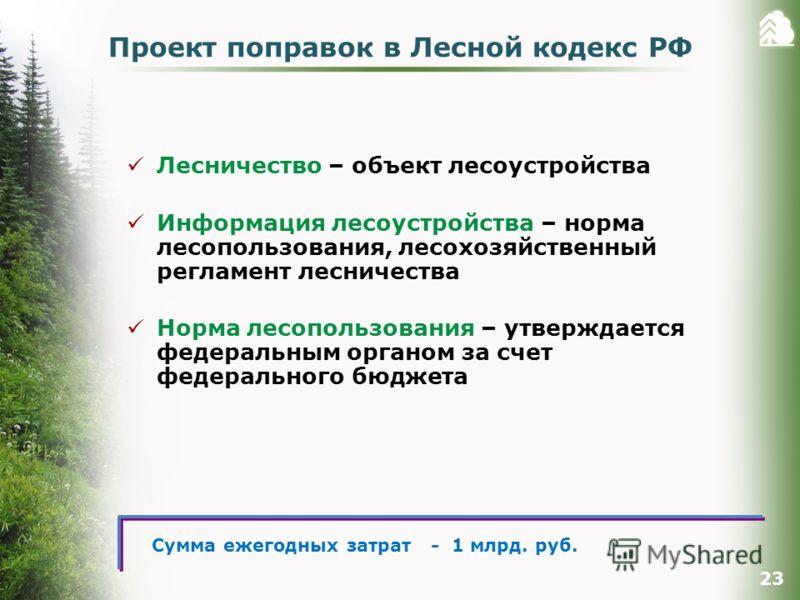 Проект поправок в Лесной кодекс РФ Лесничество – объект лесоустройства Информация лесоустройства – норма лесопользования, лесохозяйственный регламент лесничества Норма лесопользования – утверждается федеральным органом за счет федерального бюджета 23