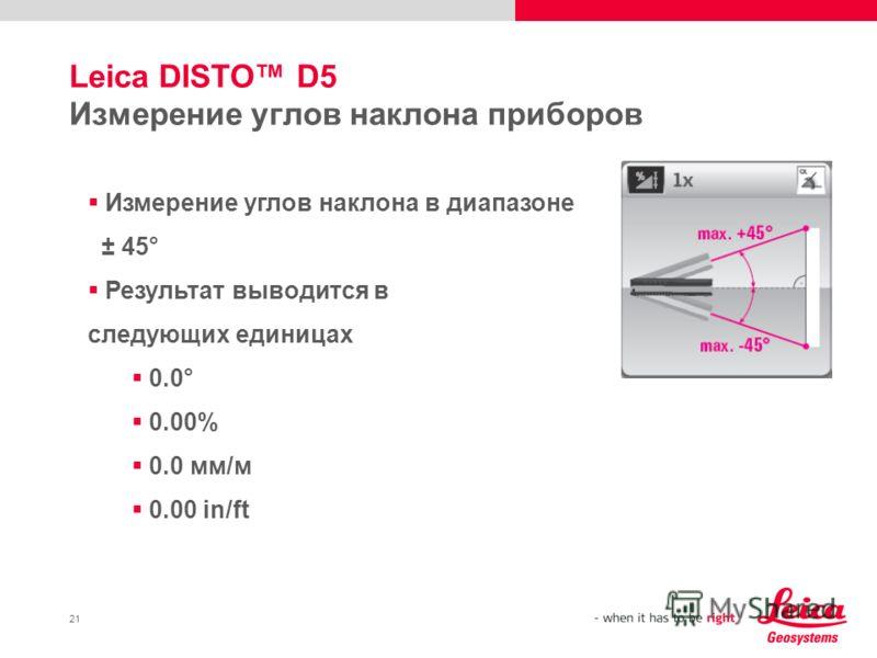 21 Leica DISTO D5 Измерение углов наклона приборов Измерение углов наклона в диапазоне ± 45° Результат выводится в следующих единицах 0.0° 0.00% 0.0 мм/м 0.00 in/ft