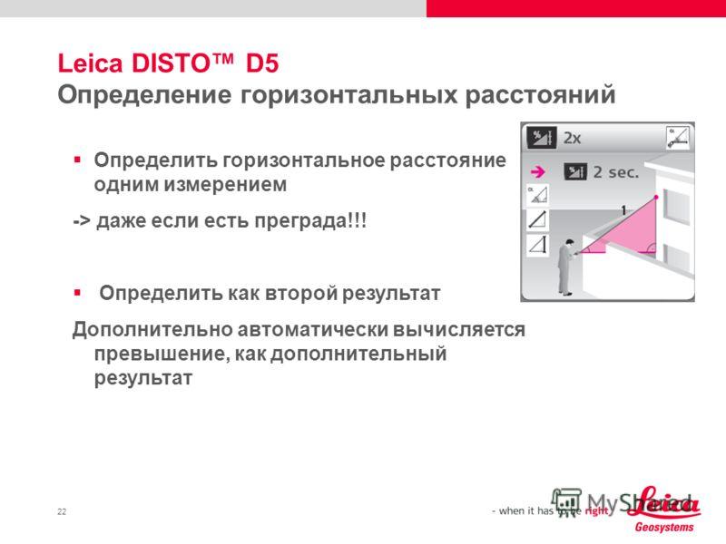 22 Leica DISTO D5 Определение горизонтальных расстояний Определить горизонтальное расстояние одним измерением -> даже если есть преграда!!! Определить как второй результат Дополнительно автоматически вычисляется превышение, как дополнительный результ