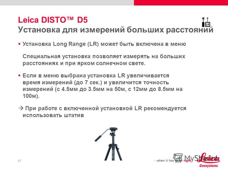 27 Leica DISTO D5 Установка для измерений больших расстояний Установка Long Range (LR) может быть включена в меню Специальная установка позволяет измерять на больших расстояниях и при ярком солнечном свете. Если в меню выбрана установка LR увеличивае