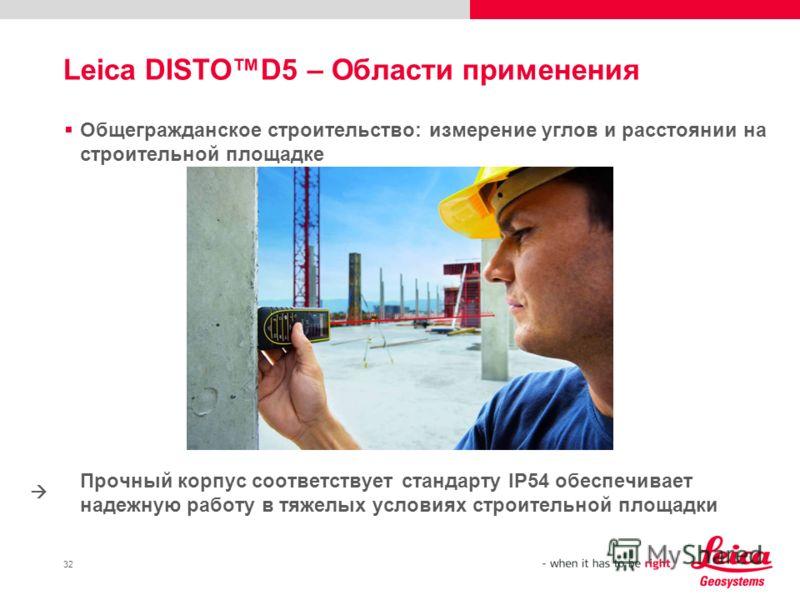 32 Общегражданское строительство: измерение углов и расстоянии на строительной площадке Прочный корпус соответствует стандарту IP54 обеспечивает надежную работу в тяжелых условиях строительной площадки Leica DISTOD5 – Области применения