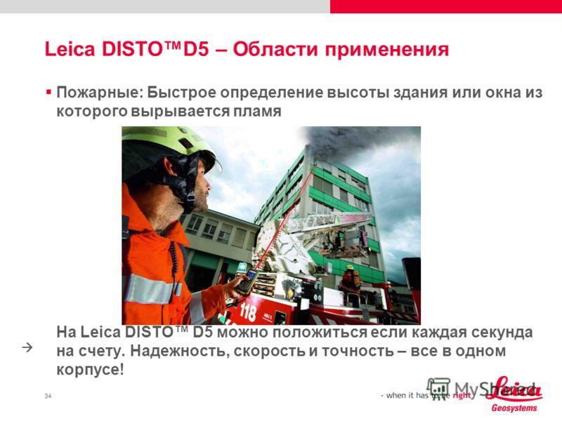 34 Leica DISTOD5 – Области применения Пожарные: Быстрое определение высоты здания или окна из которого вырывается пламя На Leica DISTO D5 можно положиться если каждая секунда на счету. Надежность, скорость и точность – все в одном корпусе!