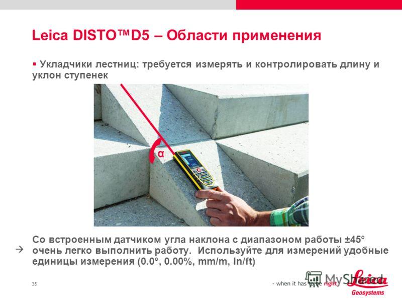 35 Укладчики лестниц: требуется измерять и контролировать длину и уклон ступенек Со встроенным датчиком угла наклона с диапазоном работы ±45° очень легко выполнить работу. Используйте для измерений удобные единицы измерения (0.0°, 0.00%, mm/m, in/ft)