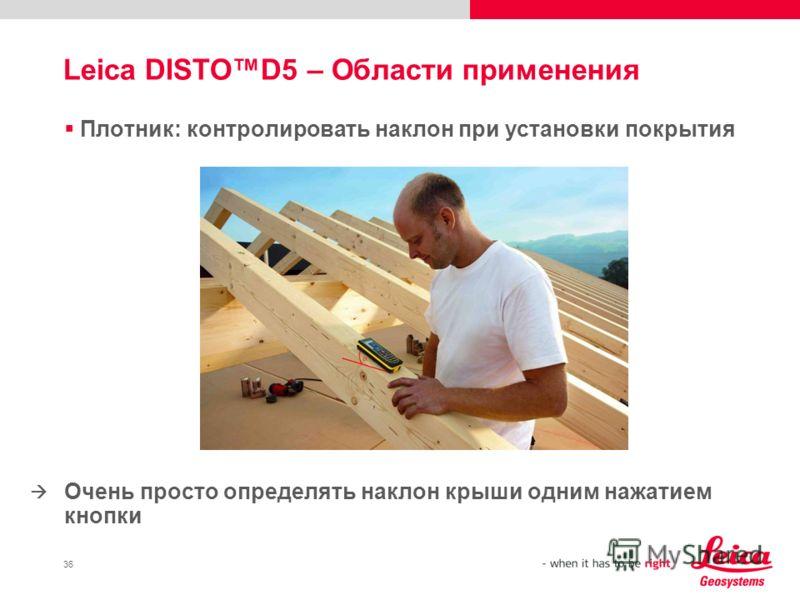 36 Плотник: контролировать наклон при установки покрытия Очень просто определять наклон крыши одним нажатием кнопки Leica DISTOD5 – Области применения