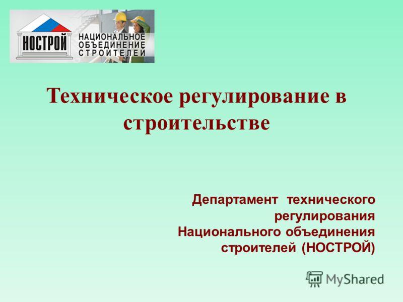 Техническое регулирование в строительстве Департамент технического регулирования Национального объединения строителей (НОСТРОЙ)