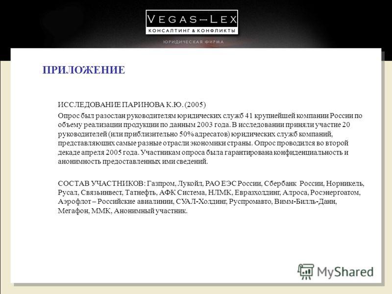 31 ПРИЛОЖЕНИЕ ИССЛЕДОВАНИЕ ПАРИНОВА К.Ю. (2005) Опрос был разослан руководителям юридических служб 41 крупнейшей компании России по объему реализации продукции по данным 2003 года. В исследовании приняли участие 20 руководителей (или приблизительно 5