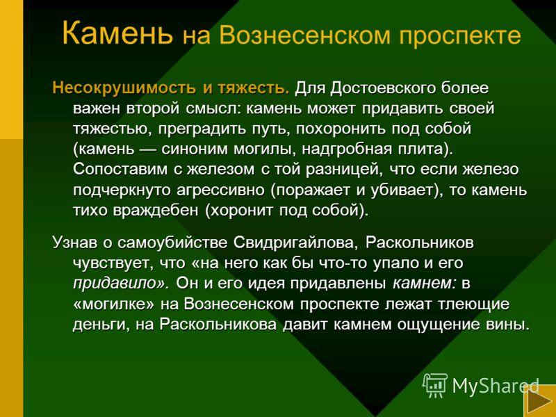 Камень на Вознесенском проспекте Несокрушимость и тяжесть. Для Достоевского более важен второй смысл: камень может придавить своей тяжестью, преградить путь, похоронить под собой (камень синоним могилы, надгробная плита). Сопоставим с железом с той р
