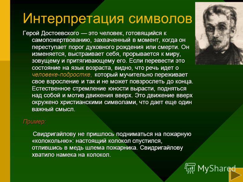 Интерпретация символов Герой Достоевского это человек, готовящийся к самопожертвованию, захваченный в момент, когда он переступает порог духовного рождения или смерти. Он изменяется, выстраивает себя, прорывается к миру, зовущему и притягивающему его