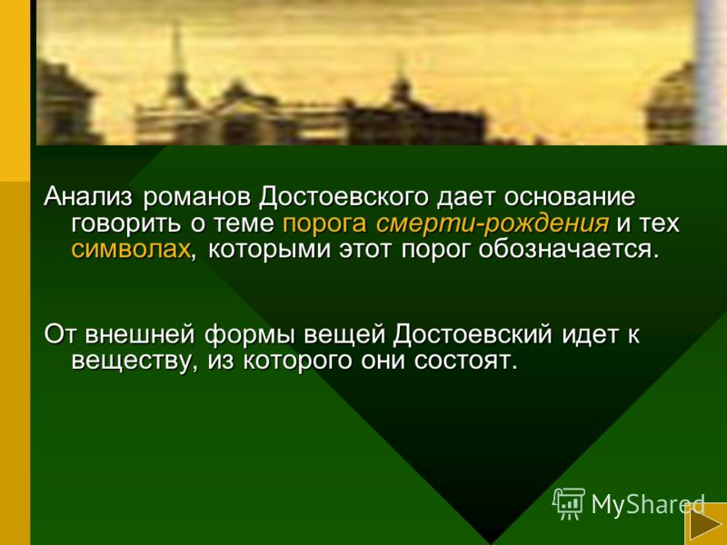 Анализ романов Достоевского дает основание говорить о теме порога смерти-рождения и тех символах, которыми этот порог обозначается. От внешней формы вещей Достоевский идет к веществу, из которого они состоят.