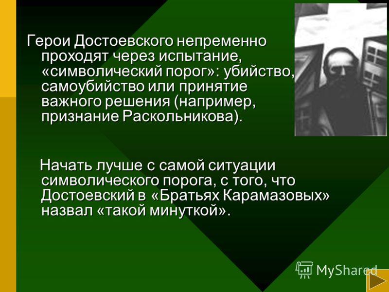 Герои Достоевского непременно проходят через испытание, «символический порог»: убийство, самоубийство или принятие важного решения (например, признание Раскольникова). Начать лучше с самой ситуации символического порога, с того, что Достоевский в «Бр