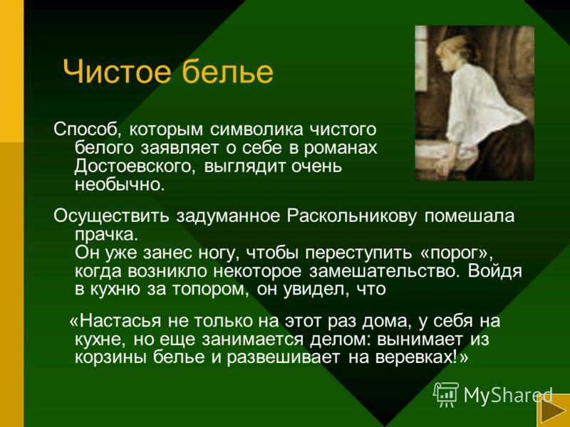 Чистое белье Способ, которым символика чистого белого заявляет о себе в романах Достоевского, выглядит очень необычно. Осуществить задуманное Раскольникову помешала прачка. Он уже занес ногу, чтобы переступить «порог», когда возникло некоторое замеша