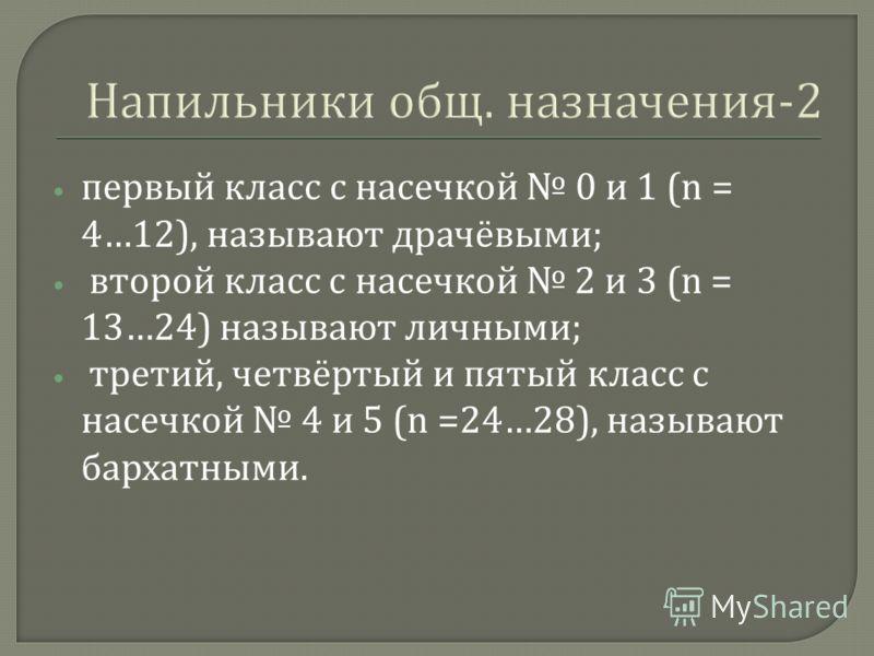 Напильники общ. назначения -2 первый класс с насечкой 0 и 1 (n = 4…12), называют драчёвыми ; второй класс с насечкой 2 и 3 (n = 13…24) называют личными ; третий, четвёртый и пятый класс с насечкой 4 и 5 (n =24…28), называют бархатными.