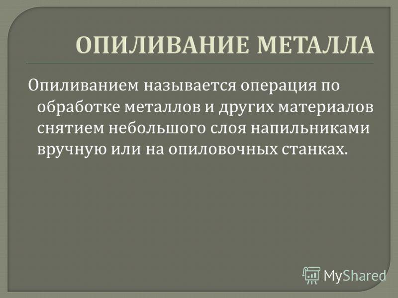 ОПИЛИВАНИЕ МЕТАЛЛА Опиливанием называется операция по обработке металлов и других материалов снятием небольшого слоя напильниками вручную или на опиловочных станках.