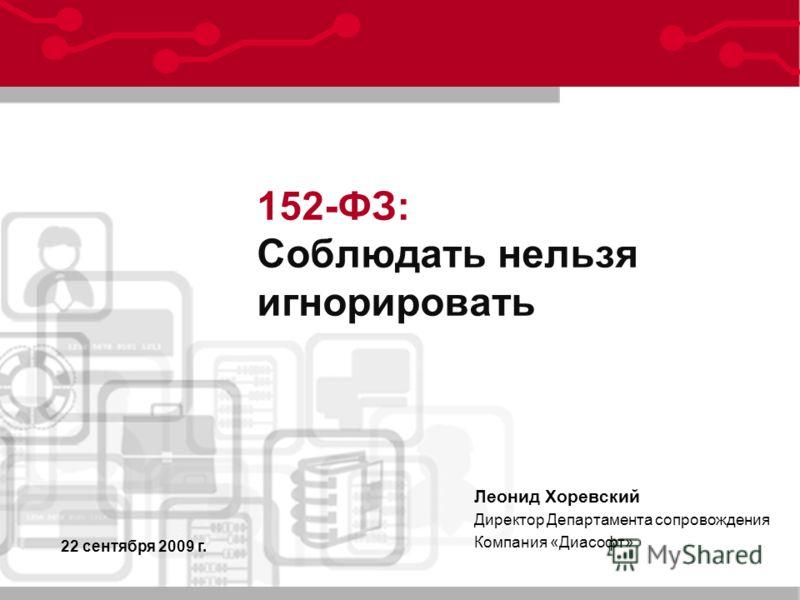 22 сентября 2009 г. Леонид Хоревский Директор Департамента сопровождения Компания «Диасофт» 152-ФЗ: Соблюдать нельзя игнорировать