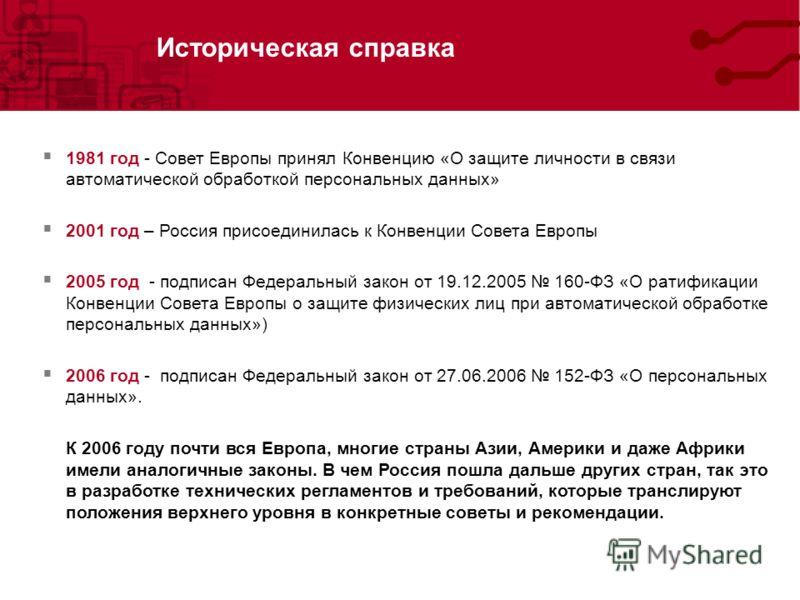 Историческая справка 1981 год - Совет Европы принял Конвенцию «О защите личности в связи автоматической обработкой персональных данных» 2001 год – Россия присоединилась к Конвенции Совета Европы 2005 год - подписан Федеральный закон от 19.12.2005 160