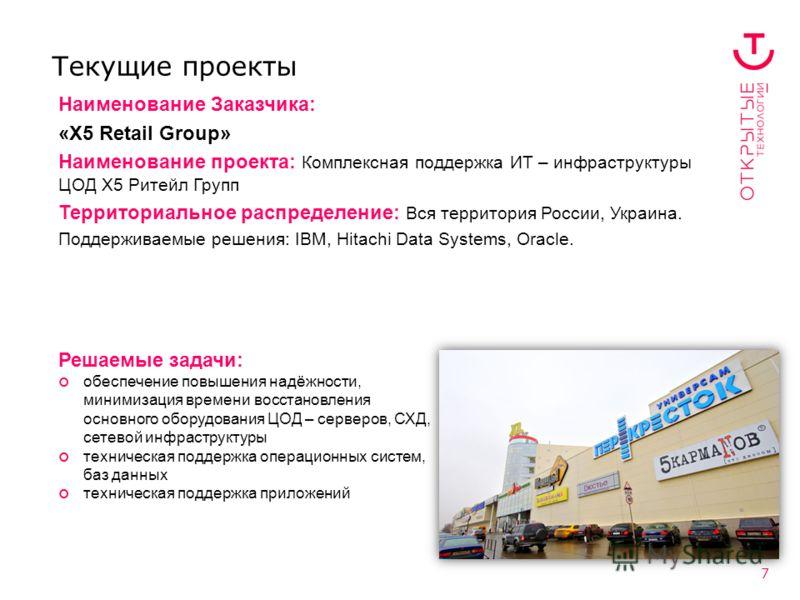 7 Текущие проекты Наименование Заказчика: «X5 Retail Group» Наименование проекта: Комплексная поддержка ИТ – инфраструктуры ЦОД Х5 Ритейл Групп Территориальное распределение: Вся территория России, Украина. Поддерживаемые решения: IBM, Hitachi Data S