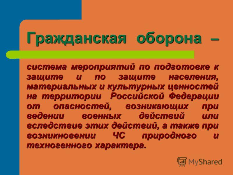 Гражданская оборона – система мероприятий по подготовке к защите и по защите населения, материальных и культурных ценностей на территории Российской Федерации от опасностей, возникающих при ведении военных действий или вследствие этих действий, а так
