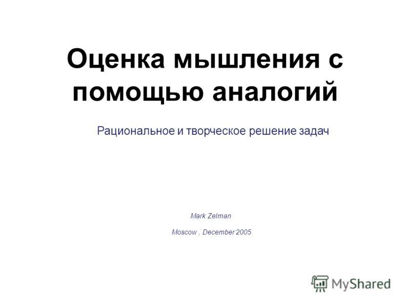 Оценка мышления с помощью аналогий Рациональное и творческое решение задач Mark Zelman Moscow, December 2005