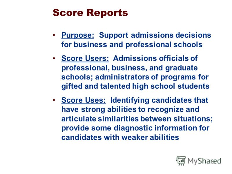 21 Score Reports Purpose: Support admissions decisions for business and professional schools Score Users: Admissions officials of professional, business, and graduate schools; administrators of programs for gifted and talented high school students Sc
