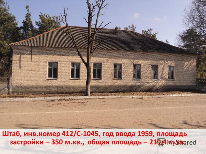 Штаб, инв.номер 412/С-1045, год ввода 1959, площадь застройки – 350 м.кв., общая площадь – 219,4 м.кв.