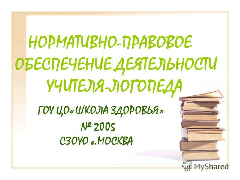НОРМАТИВНО-ПРАВОВОЕ ОБЕСПЕЧЕНИЕ ДЕЯТЕЛЬНОСТИ УЧИТЕЛЯ-ЛОГОПЕДА ГОУ ЦО«ШКОЛА ЗДОРОВЬЯ» 2005 СЗОУО г.МОСКВА