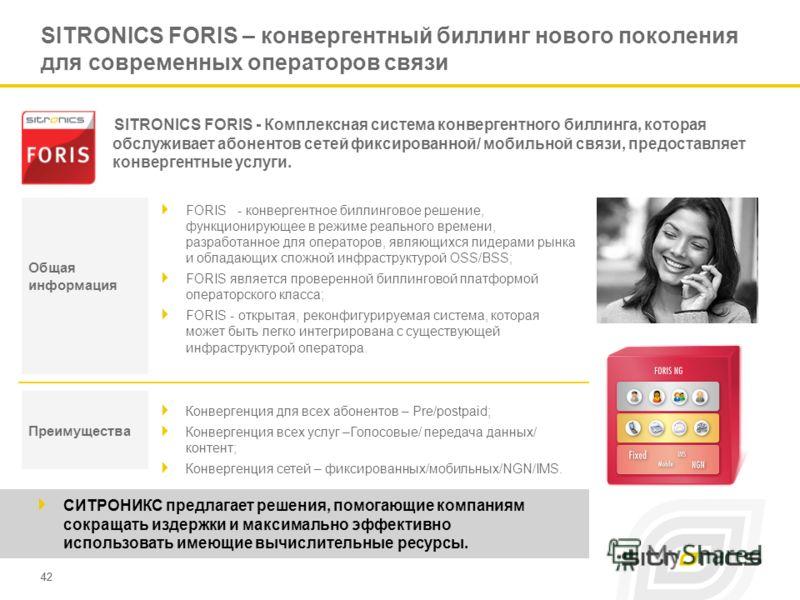 42 SITRONICS FORIS – конвергентный биллинг нового поколения для современных операторов связи FORIS - конвергентное биллинговое решение, функционирующее в режиме реального времени, разработанное для операторов, являющихся лидерами рынка и обладающих с