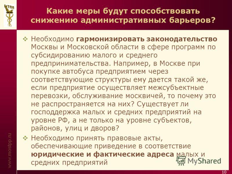 www.mostpp.ru 10 Какие меры будут способствовать снижению административных барьеров? Необходимо гармонизировать законодательство Москвы и Московской области в сфере программ по субсидированию малого и среднего предпринимательства. Например, в Москве