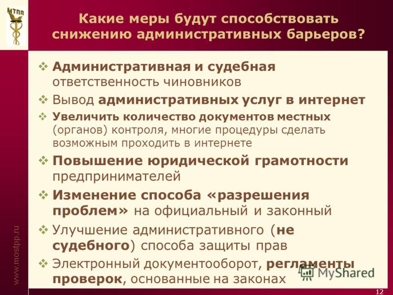www.mostpp.ru 12 Какие меры будут способствовать снижению административных барьеров? Административная и судебная ответственность чиновников Вывод административных услуг в интернет Увеличить количество документов местных (органов) контроля, многие про
