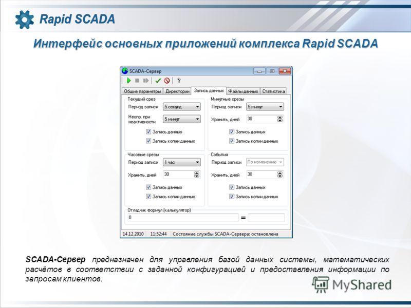 Интерфейс основных приложений комплекса Rapid SCADA SCADA-Сервер предназначен для управления базой данных системы, математических расчётов в соответствии с заданной конфигурацией и предоставления информации по запросам клиентов.