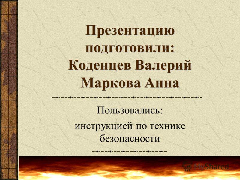 Презентацию подготовили: Коденцев Валерий Маркова Анна Пользовались: инструкцией по технике безопасности
