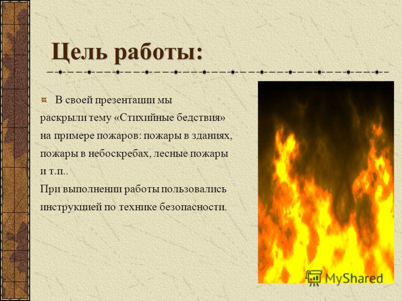 Цель работы: В своей презентации мы раскрыли тему «Стихийные бедствия» на примере пожаров: пожары в зданиях, пожары в небоскребах, лесные пожары и т.п.. При выполнении работы пользовались инструкцией по технике безопасности.