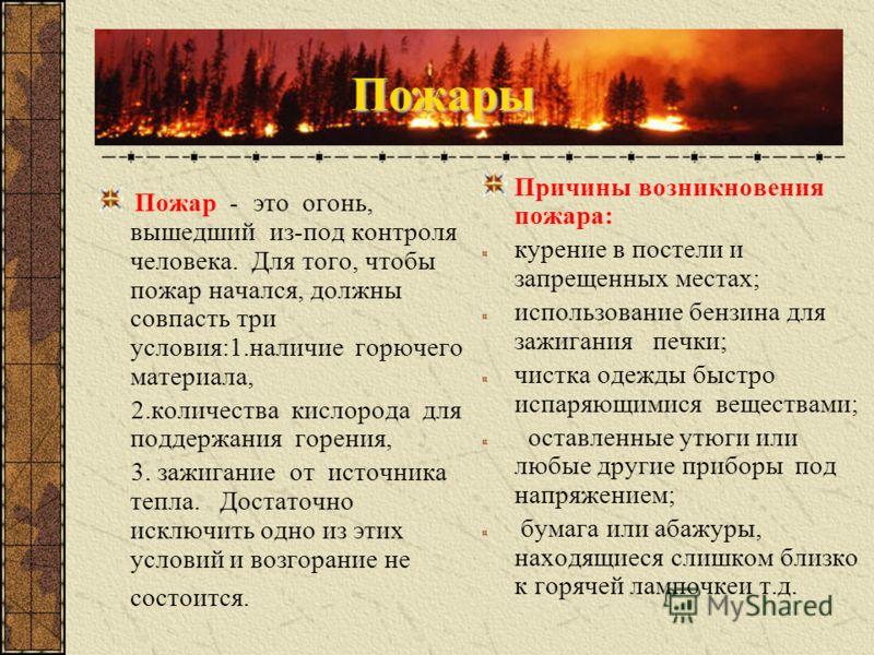 Пожар - это огонь, вышедший из-под контроля человека. Для того, чтобы пожар начался, должны совпасть три условия:1.наличие горючего материала, 2.количества кислорода для поддержания горения, 3. зажигание от источника тепла. Достаточно исключить одно
