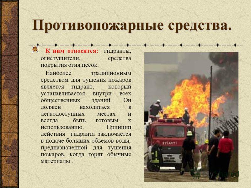 Противопожарные средства. К ним относятся: гидранты, огнетушители, средства покрытия огня,песок. Наиболее традиционным средством для тушения пожаров является гидрант, который устанавливается внутри всех общественных зданий. Он должен находиться в лег
