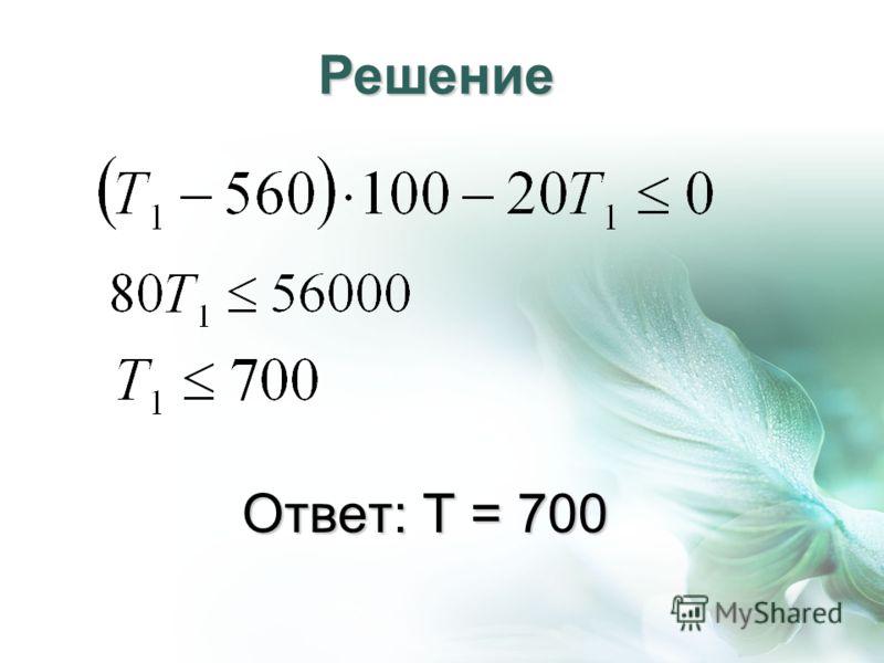 Ответ: Т = 700 Решение