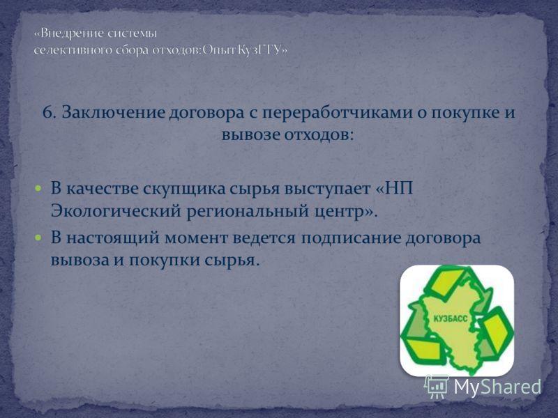 6. Заключение договора с переработчиками о покупке и вывозе отходов: В качестве скупщика сырья выступает «НП Экологический региональный центр». В настоящий момент ведется подписание договора вывоза и покупки сырья.