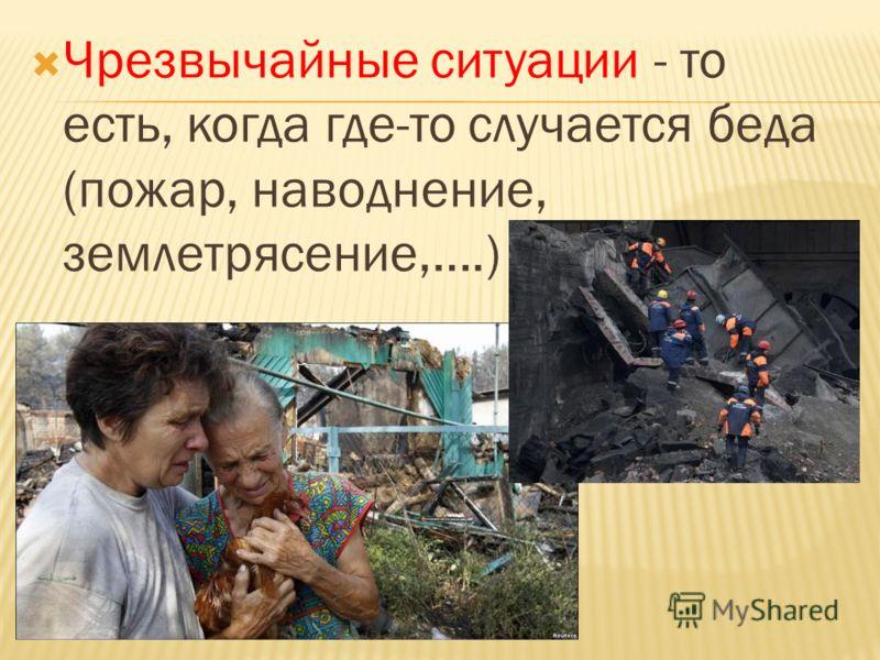 Чрезвычайные ситуации - то есть, когда где-то случается беда (пожар, наводнение, землетрясение,….)