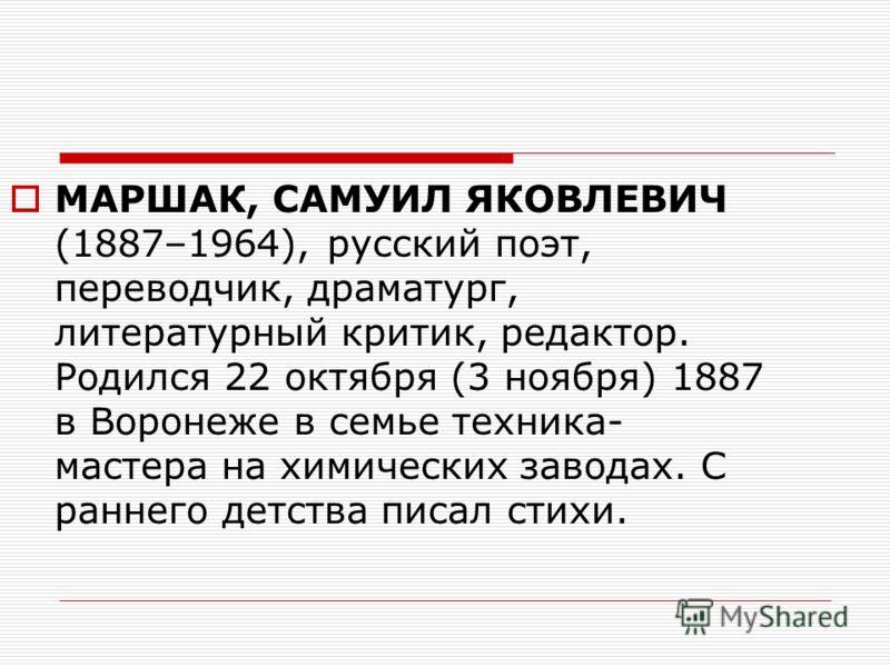 МАРШАК, САМУИЛ ЯКОВЛЕВИЧ (1887–1964), русский поэт, переводчик, драматург, литературный критик, редактор. Родился 22 октября (3 ноября) 1887 в Воронеже в семье техника- мастера на химических заводах. С раннего детства писал стихи.