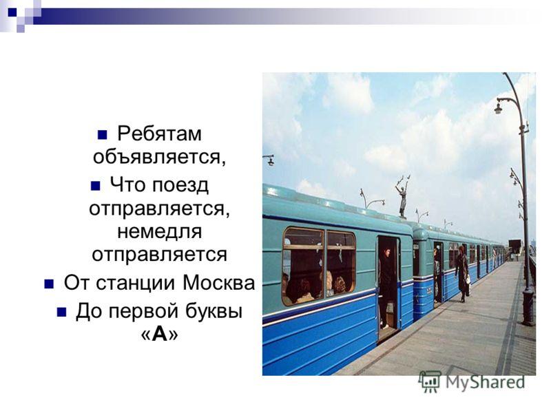 Ребятам объявляется, Что поезд отправляется, немедля отправляется От станции Москва До первой буквы «А»