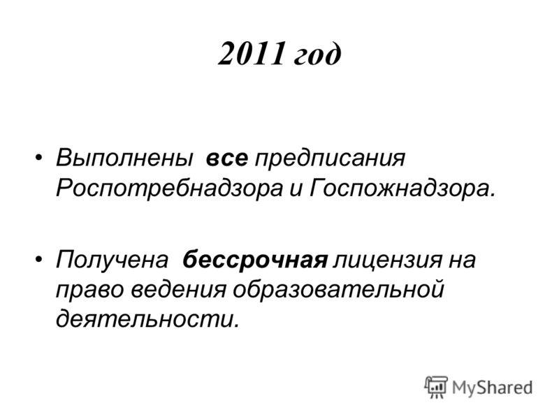 2011 год Выполнены все предписания Роспотребнадзора и Госпожнадзора. Получена бессрочная лицензия на право ведения образовательной деятельности.