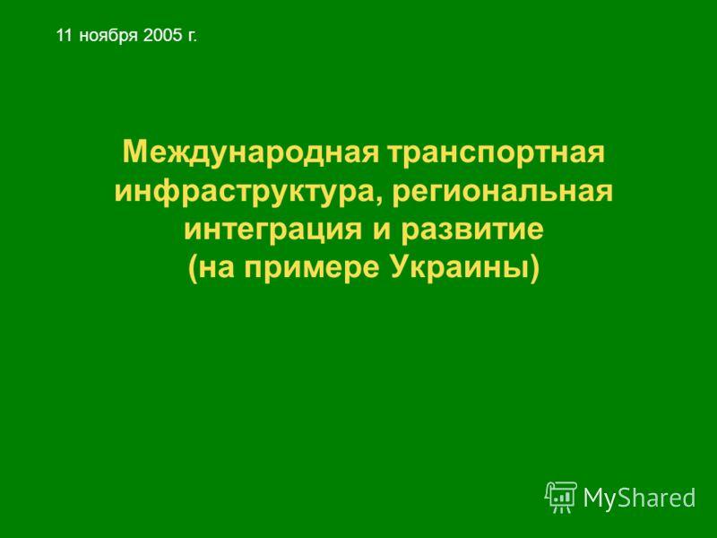 Международная транспортная инфраструктура, региональная интеграция и развитие (на примере Украины) 11 ноября 2005 г.